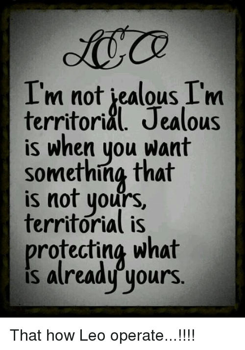 Jealous, What Is, and How: I'm not iealous I'm  territorial. Jealous  is when you want  something that  is not yours,  territorial is  protecting what  IS That how Leo operate...!!!!
