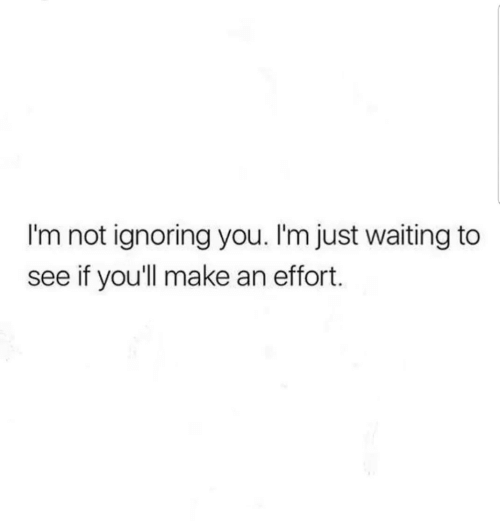 Ignoring You: I'm not ignoring you. I'm just waiting to  see if you'll make an effort.