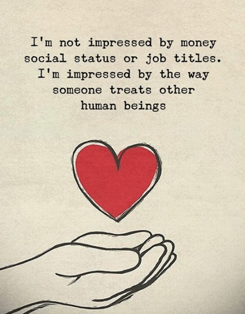 Money, Job, and Human: I'm not impressed by money  social status or job titles  I'm impressed by the way  someone treats other  human beings