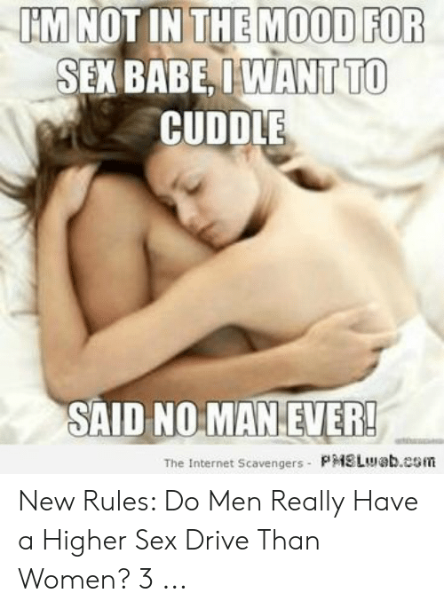 I Want Sex Meme: IM NOT IN THE MOOD FOR  SEK BABE, IWANT TO  CUDDLE  SAID NO MAN EVER!  The Internet Scavengers PMSLueb.com New Rules: Do Men Really Have a Higher Sex Drive Than Women? 3 ...