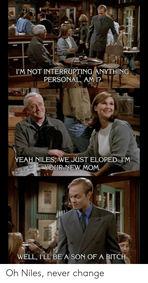 Bitch, Yeah, and Change: I'M NOT INTERRUPTING ANYTHING  PERSONAL, AM I?  YEAH NILES, WE JUST ELOPED. I'M  YOUR NEW MOM  WELL, I'LL BE A SON OF A BITCH Oh Niles, never change