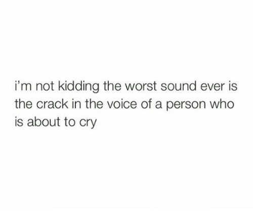 The Voice, The Worst, and Voice: i'm not kidding the worst sound ever is  the crack in the voice of a person who  is about to cry