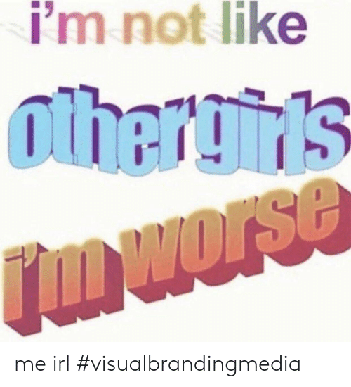 Irl, Me IRL, and Like: i'm not like  othergin's  rmworse me irl #visualbrandingmedia