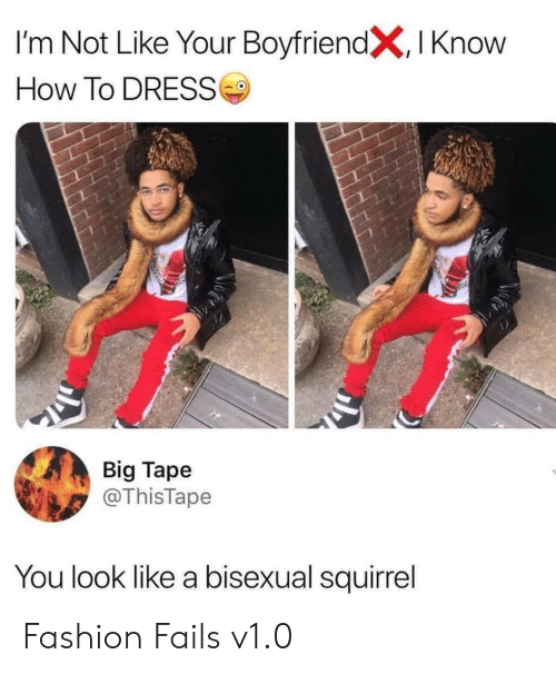 Fashion, Dress, and How To: I'm Not Like Your BoyfriendX, I Know  How To DRESS  Big Tape  @ThisTape  You look like a bisexual squirrel Fashion Fails v1.0