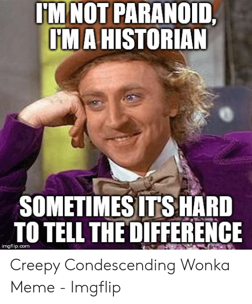 Creepy Condescending: I'M NOT PARANOID,  IMAHISTORIAN  SOMETIMES ITSHARD  TO TELL THE DIFFERENCE  imgflip.com Creepy Condescending Wonka Meme - Imgflip