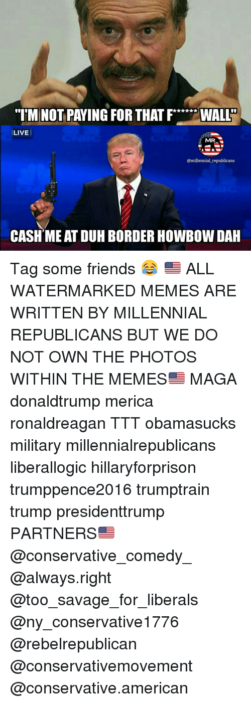 "mmr: ""IM NOT PAYING FOR THAT F  IWALLD  LIVE  MMR  @millennial republicans  CASH MEAT DUH BORDER HOWBOW DAH Tag some friends 😂 🇺🇸 ALL WATERMARKED MEMES ARE WRITTEN BY MILLENNIAL REPUBLICANS BUT WE DO NOT OWN THE PHOTOS WITHIN THE MEMES🇺🇸 MAGA donaldtrump merica ronaldreagan TTT obamasucks military millennialrepublicans liberallogic hillaryforprison trumppence2016 trumptrain trump presidenttrump PARTNERS🇺🇸 @conservative_comedy_ @always.right @too_savage_for_liberals @ny_conservative1776 @rebelrepublican @conservativemovement @conservative.american"