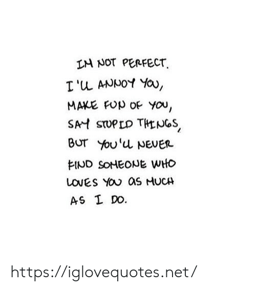 Loves You: IM NOT PERFECT  I'u ANNOY Yau,  MAKE FUp OF YOu,  SAH STUPLD THENGS  BUT You'u NEVER  EIND SOHEONE WHO  LOVES YOU as HUCH  AS I DO. https://iglovequotes.net/