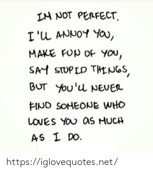 Loves You: IM NOT PERFECT  I'u ANNOY YOa,  MAKE FUp OF You,  SAH STUPLD THLNGS  Bur You'u NEVER  FIND SONEONE WHO  LOVES YOU aS HUCH  AS I DO. https://iglovequotes.net/