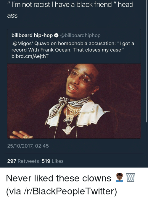 "Ass, Billboard, and Blackpeopletwitter: "" I'm not racist I have a black friend "" head  ass  billboard hip-hop abillboardhiphop  @M.gos' Quavo on homophobia accusation: ""I got a  record With Frank Ocean. That closes my case.'""  blbrd.cm/AejthT  25/10/2017, 02:45  297 Retweets 519 Likes <p>Never liked these clowns 💆🏿‍♂️🗑 (via /r/BlackPeopleTwitter)</p>"