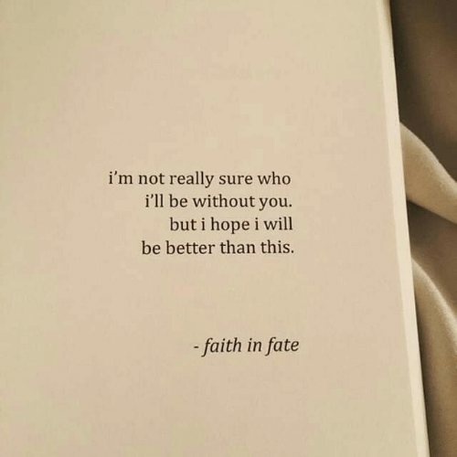 Without You: i'm not really sure who  i'll be without you.  but i hope i will  be better than this.  faith in fate