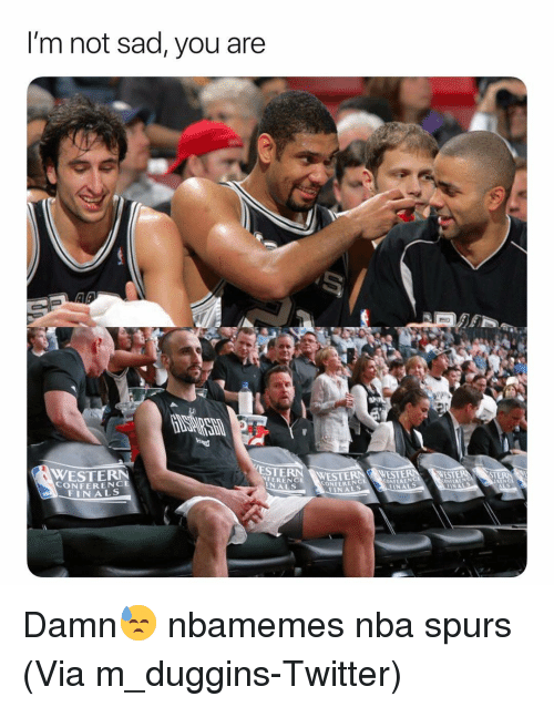 Western Conference Finals: I'm not sad, you are  ESTERN WESTE  NFERENCE  WESTERN  CONFERENCE  FINALS  CONFERENC  FINALS  ONFERENG  NALS Damn😓 nbamemes nba spurs (Via ‪m_duggins-Twitter)