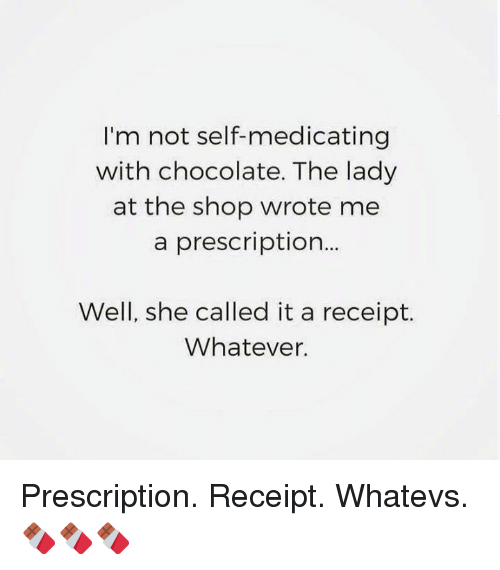 Whatevs: I'm not self-medicating  with chocolate. The lady  at the shop wrote me  a prescription...  Well, she called it a receipt.  Whatever. Prescription. Receipt. Whatevs. 🍫🍫🍫