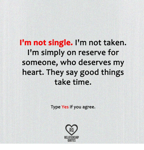 Not Single: I'm not single.  I'm not taken  I'm simply on reserve for  someone, who deserves my  heart. They say good things  take time.  Type Yes if you agree.  RELATIONSHIP  QUOTES