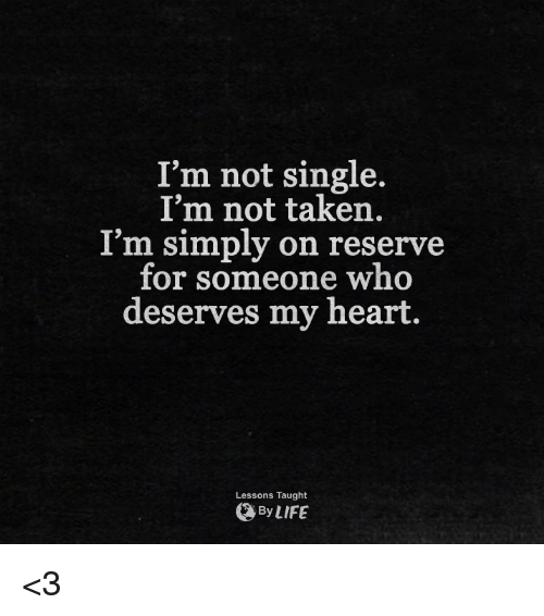 Not Single: I'm not single.  I'm not taken.  I'm simply on reserve  for someone who  deserves my heart.  Lessons Taught  By LIFE <3