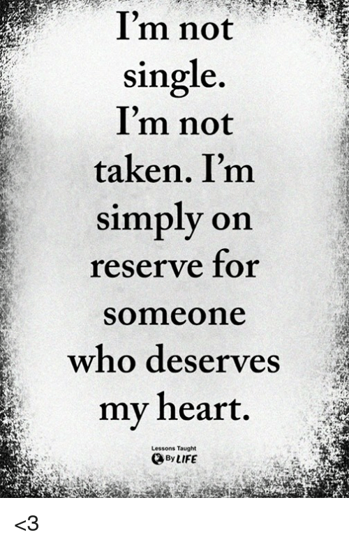 Not Single: Im not  single.  I'm not  taken. I'm  simply on  reserve for  Someone  who deserves  my heart.  Lessons Taught  By LIFE <3
