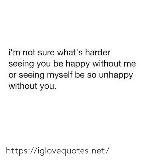 seeing: i'm not sure what's harder  seeing you be happy without me  or seeing myself be so unhappy  without you. https://iglovequotes.net/