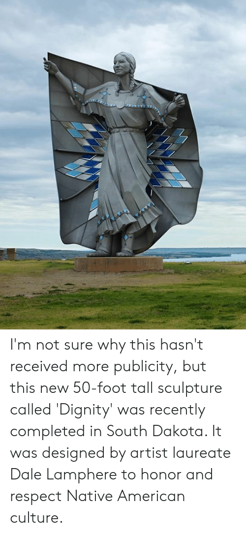 Sculpture: I'm not sure why this hasn't received more publicity, but this new 50-foot tall sculpture called 'Dignity' was recently completed in South Dakota. It was designed by artist laureate Dale Lamphere to honor and respect Native American culture.