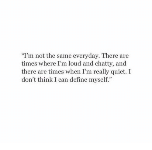 """Define, Quiet, and Can: """"I'm not the same everyday. There are  times where I'm loud and chatty, and  there are times when I'm really quiet. I  don't think I can define myself."""""""
