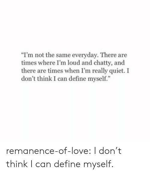 "Not The Same: ""I'm not the same everyday. There are  times where I'm loud and chatty, and  there are times when I'm really quiet. I  don't think I can define myself."" remanence-of-love:  I don't think I can define myself."