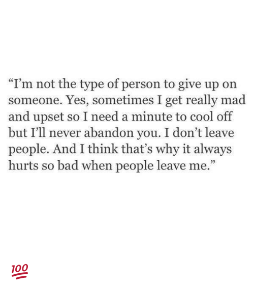 """Bad, Memes, and Cool: """"I'm not the type of person to give up on  someone. Yes, sometimes I get really mad  and upset so I need a minute to cool off  but I'll never abandon you. I don't leave  people. And I think that's why it always  hurts so bad when people leave me."""" 💯"""