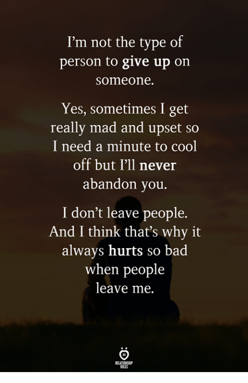 Bad, Cool, and Mad: I'm not the type of  person to give up on  someone.  Yes, sometimes I get  really mad and upset so  I need a minute to cool  off but I'll never  abandon you.  I don't leave people.  And I think that's why it  always hurts so bad  when people  leave me.