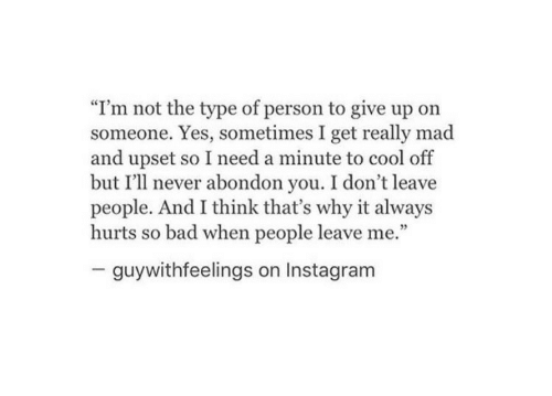 """Bad, Instagram, and Cool: """"I'm not the type of person to give up on  someone. Yes, sometimes I get really mad  and upset so I need a minute to cool off  but I'll never abondon you. I don't leave  people. And I think that's why it always  hurts so bad when people leave me.""""  guywithfeelings on Instagram"""