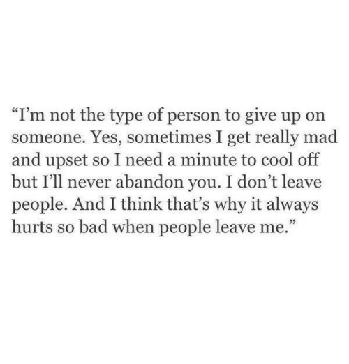 """Bad, Cool, and Mad: """"I'm not the type of person to give up on  someone. Yes, sometimes I get really mad  and upset so I need a minute to cool off  but I'll never abandon you. I don't leave  people. And I think that's why it always  hurts so bad when people leave me."""""""