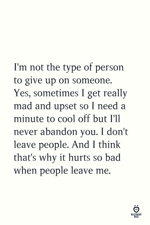 Bad, Cool, and Mad: I'm not the type of person  to give up on someone.  Yes, sometimes I get really  mad and upset so I need a  minute to cool off but I'll  never abandon you. I don't  leave people. And I think  that's why it hurts so bad  when people leave me.