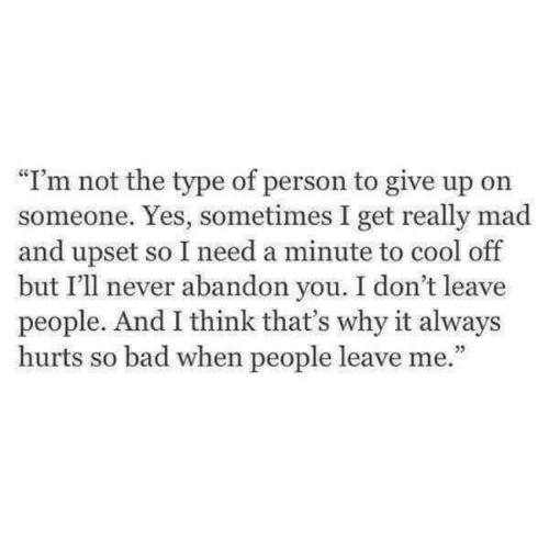 """Bad, Cool, and Mad: """"I'm not the type of person to give up orn  someone. Yes, sometimes I get really mad  and upset so I need a minute to cool off  but I'll never abandon you. I don't leave  people. And I think that's why it always  hurts so bad when people leave me."""""""
