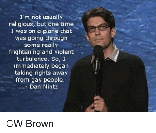 Turbulent: I'm not usually  religious, but one time  I was on a plane that  was going through  some really  frightening and violent  turbulence. So, I  immediately began  taking rights away  from gay people.  Dan Mintz CW Brown