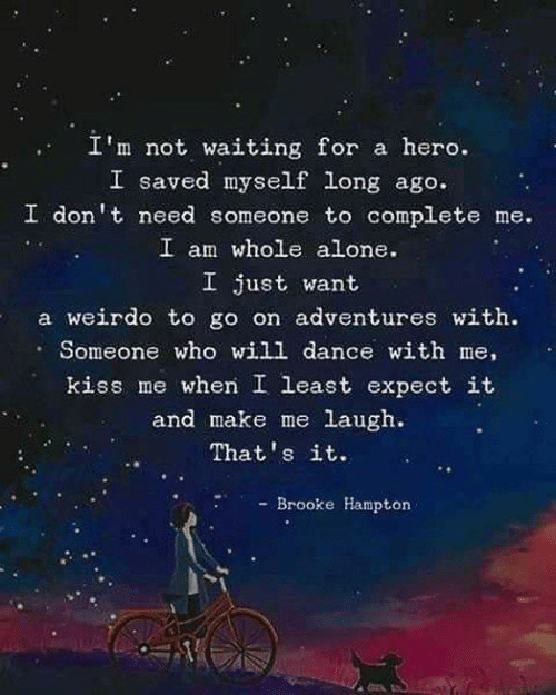 Being Alone, Kiss, and Dance: I'm not waiting for a hero.  I saved myself long ago.  I don't need someone to complete me.  I am whole alone.  I just want  a weirdo to go on adventures with.  Someone who will dance with me,  kiss me when I least expect it  and make me laugh.  That's it.  - Brooke Hampton