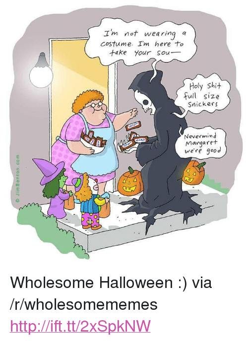 """snickers: Im not wearina q  costume. Im here to  take your sou  Holy Shi  full size  Snickers  Nevermind  Margare+  we're good  2 <p>Wholesome Halloween :) via /r/wholesomememes <a href=""""http://ift.tt/2xSpkNW"""">http://ift.tt/2xSpkNW</a></p>"""