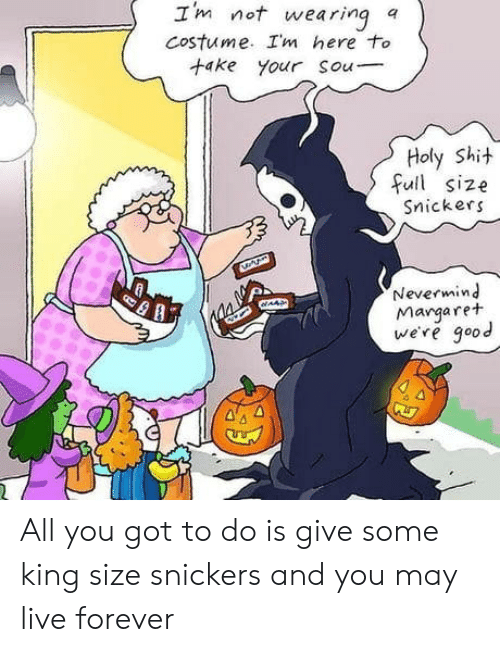 Margaret: Im not wearing  Costume. Im here to  +ake your Sou  a  Holy Shit  full size  Snickers  Nevermind  Margaret  we're good  AAS All you got to do is give some king size snickers and you may live forever
