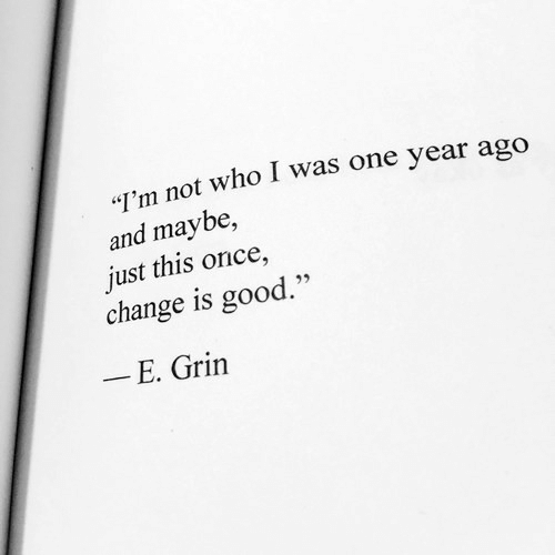 """grin: """"I'm not who I was one year ago  and maybe,  just this once,  change is good.""""  - E. Grin"""