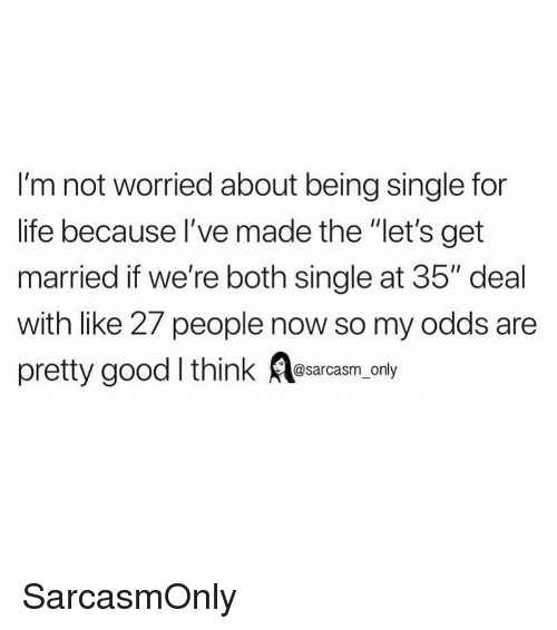 """Funny, Life, and Memes: I'm not worried about being single for  life because l've made the """"let's get  married if we're both single at 35"""" deal  with like 27 people now so my odds are  pretty goodI think Aesarcasm only SarcasmOnly"""