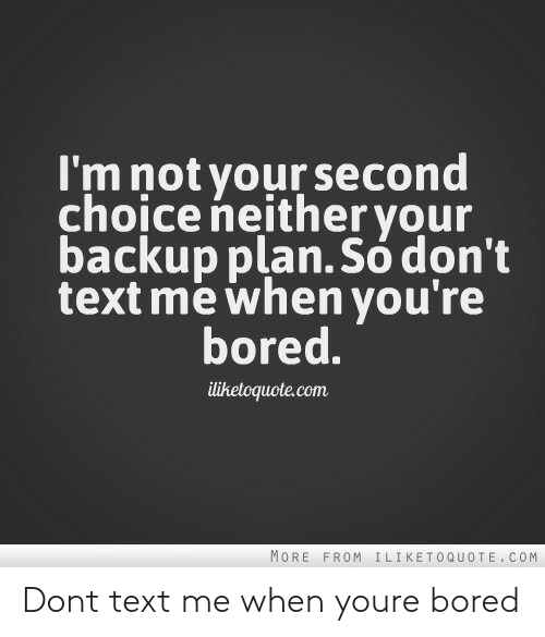 Dont Text Me: I'm not yoursecond  choice neither your  backup plan.So dont  text me when you're  bored.  liketoquote.com  MORE FROM ILIKETOQUOTE. COM Dont text me when youre bored