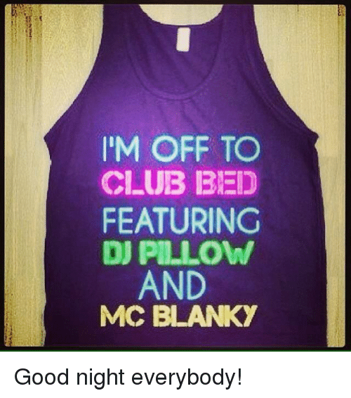 mcc: IM OFF TO  CLUB BED  FEATURING  DJ PILLOW  AND  MCC BLANKY Good night everybody!