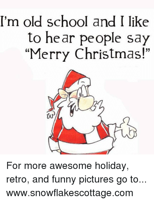 """Funnies Pictures: I'm old school and I like  to hear people say  """"Merry Christmas!"""" For more awesome holiday, retro, and funny pictures go to... www.snowflakescottage.com"""