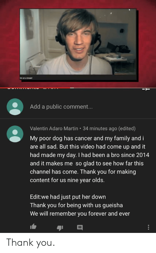 Valentin: Im on a break  Add a public comment...  Valentin Adaro Martin 34 minutes ago (edited)  My poor dog has cancer and my family and i  are all sad. But this video had come up and it  had made my day. I had been a bro since 2014  and it makes me so glad to see how far this  channel has come. Thank you for making  content for us nine year olds.  Edit:we had just put her down  Thank you for being with us  We will remember you forever and ever  gueisha Thank you.