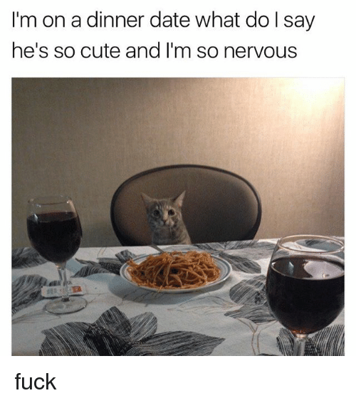 Cute, Date, and Fuck: I'm on a dinner date what do l say  he's so cute and I'm so nervous fuck