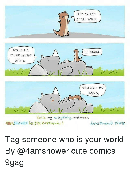kop: I'M ON TOP  OF THE WORLD.  ACTUALLY  YOU'RE ON TOP  I KNOW  OF ME  YOU ARE MY  WORLD  You're my every thing and more  4AMSHOWER by guy Kop som ut  Haees Monday↓-f/13/18 Tag someone who is your world By @4amshower cute comics 9gag