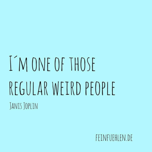 Weird, Janis Joplin, and One: IM ONE OF THOSE  REGULAR WEIRD PEOPLE  JANIS JOPLIN  FEINFUEHLEN DE