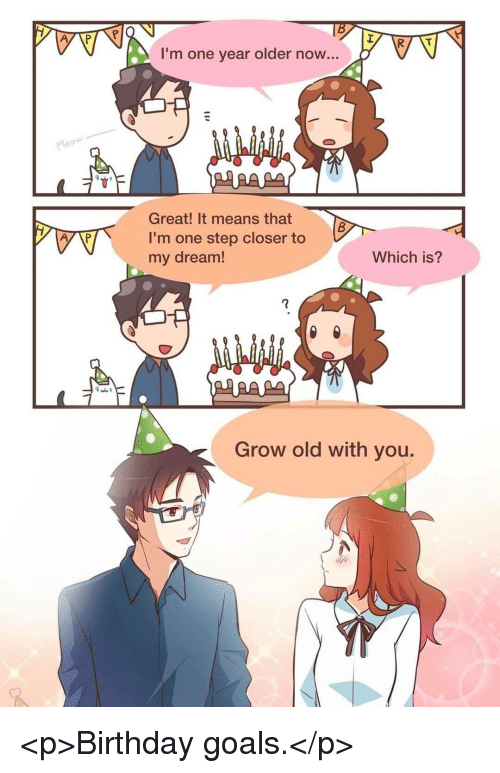 One Step Closer: I'm one year older now...  Great! It means that  I'm one step closer to  my dream!  Which is?  Grow old with you. <p>Birthday goals.</p>