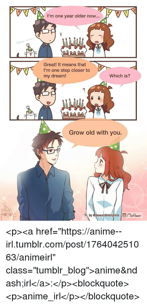 """One Step Closer: I'm one year older now...  Great! It means that  I'm one step closer to  my dream!  Which is?  7  Grow old with you.  by @howardinterprets xFlavor <p><a href=""""https://anime--irl.tumblr.com/post/176404251063/animeirl"""" class=""""tumblr_blog"""">anime&ndash;irl</a>:</p><blockquote><p>anime_irl</p></blockquote>"""