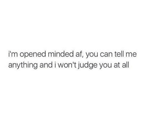 Af, Judge, and Can: i'm opened minded af, you can tell me  anything and i won't judge you at all