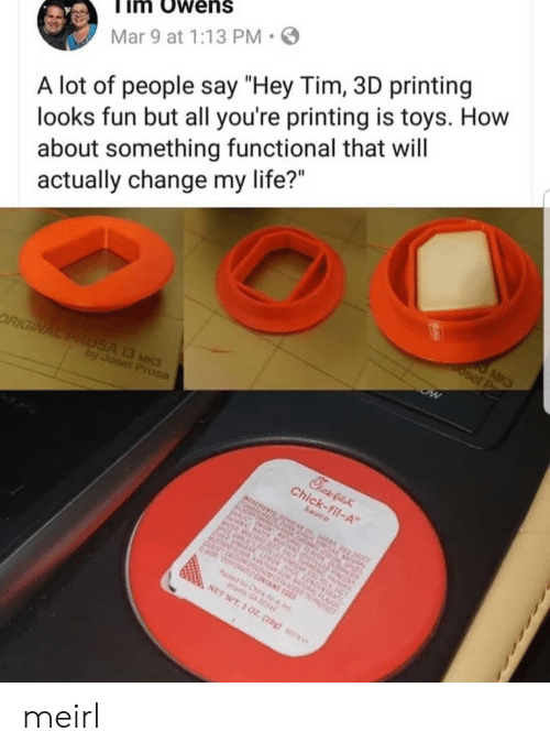 """Life, Toys, and Change: im Owens  Mar 9 at 1:13 PM  A lot of people say """"Hey Tim, 3D printing  looks fun but all you're printing is toys. How  about something functional that will  actually change my life?"""" meirl"""