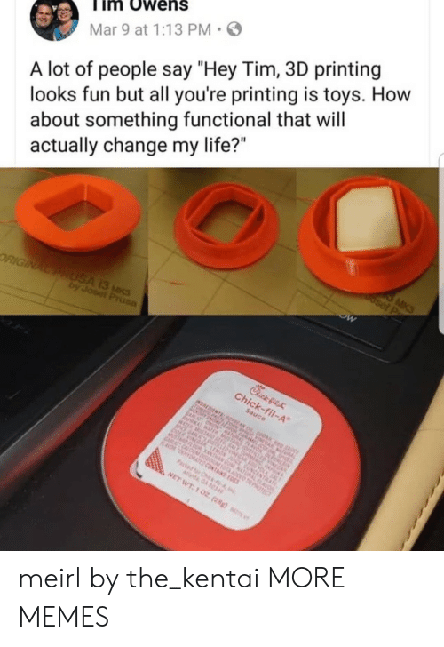 """Looks Fun: im Owens  Mar 9 at 1:13 PM  A lot of people say """"Hey Tim, 3D printing  looks fun but all you're printing is toys. How  about something functional that will  actually change my life?"""" meirl by the_kentai MORE MEMES"""
