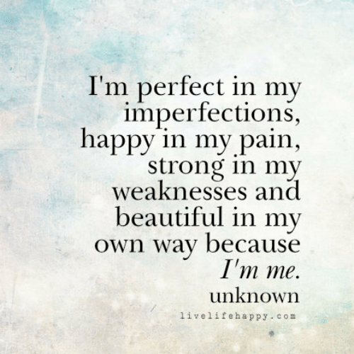 Beautiful, Happy, and Strong: I'm perfect in my  imperfections  happy in my pain,  strong in my  weaknesses and  beautiful in my  Own way because  I'm me.  unknown  livelifehappy - com