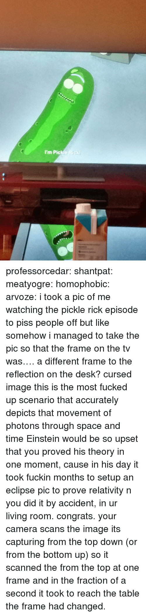 relativity: I'm Pickle Rick professorcedar:  shantpat:  meatyogre:  homophobic:  arvoze: i took a pic of me watching the pickle rick episode to piss people off but like somehow i managed to take the pic so that the frame on the tv was…. a different frame to the reflection on the desk?  cursed image  this is the most fucked up scenario that accurately depicts that movement of photons through space and time  Einstein would be so upset that you proved his theory in one moment, cause in his day it took fuckin months to setup an eclipse pic to prove relativity n you did it by accident, in ur living room. congrats.   your camera scans the image its capturing from the top down (or from the bottom up) so it scanned the from the top at one frame and in the fraction of a second it took to reach the table the frame had changed.