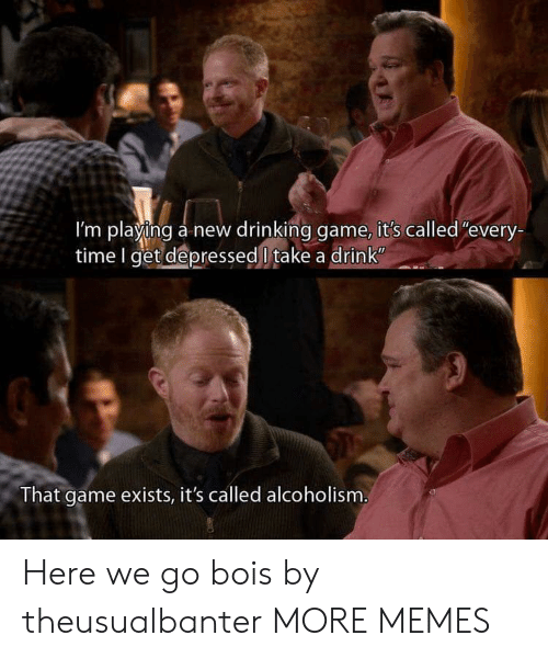 """Alcoholism: I'm playing a new drinking game, it's called""""every-  time I get depressed l take a drink  That game exists, it's called alcoholism Here we go bois by theusualbanter MORE MEMES"""